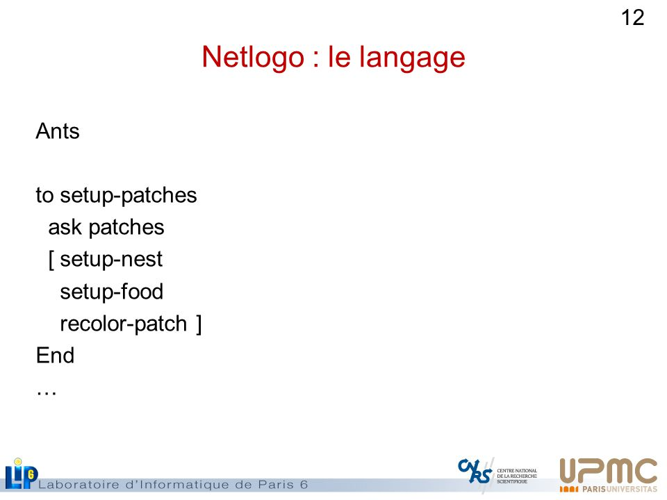 Netlogo : le langage Ants to setup-patches ask patches [ setup-nest setup-food recolor-patch ] End …